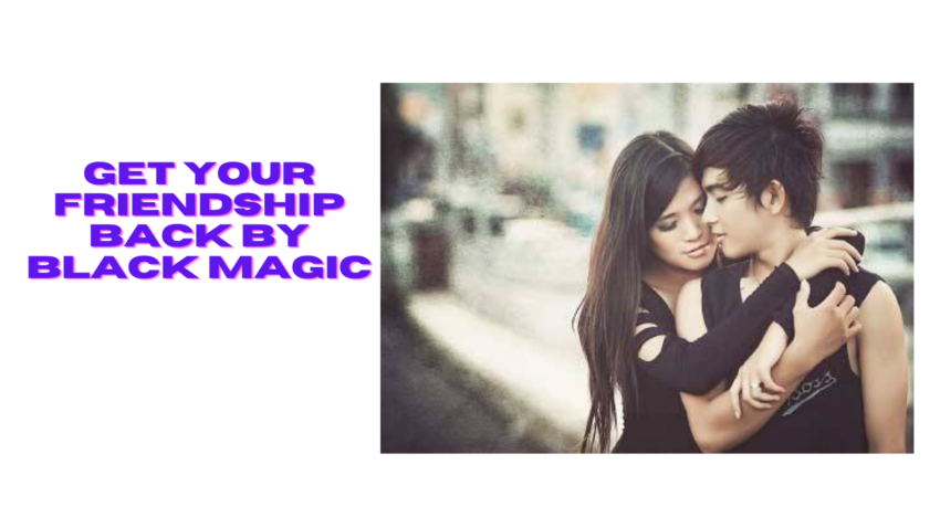 Get Your friendship Back By Black Magic